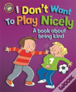 I Don'T Want To Play Nicely: A Book About Being Kind