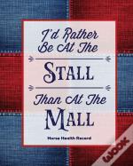 I'D Rather Be At The Stall Than At The Mall, Horse Health Record