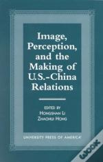 Image, Perception, And The Making Of U.S.-China Relations