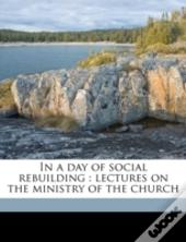 In A Day Of Social Rebuilding : Lectures On The Ministry Of The Church
