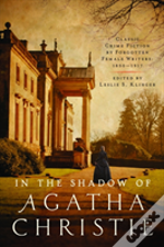 In The Shadow Of Agatha Christie - Classic Crime Fiction By Forgotten Female Authors: 1850-1917