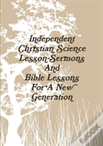 Independent Christian Science Lesson-Sermons And Bible Lessons For A New Generation
