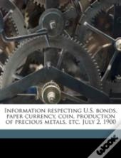 Information Respecting U.S. Bonds, Paper Currency, Coin, Production Of Precious Metals, Etc. July 2, 1900