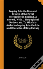 Inquiry Into The Rise And Growth Of The Royal Prerogative In England. A New Ed., With ... Biographical Notices, Etc. To Which Is Added An Inquiry Into The Life And Character Of King Eadwig