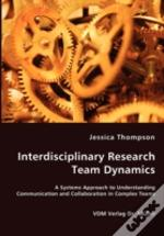Interdisciplinary Research Team Dynamics - A Systems Approach To Understanding Communication And Collaboration In Complex Teams
