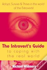 Introvert'S Guide To Coping With The Real World : Adapt, Survive & Thrive In The World Of The Extroverts!