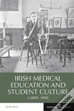 Irish Medical Education And Student Culture, C.1850-1950