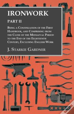 Wook.pt - Ironwork - Part Ii - Being A Continuation Of The First Handbook, And Comprising From The Close Of The Mediaeval Period To The End Of The Eighteenth Century, Excluding English Work