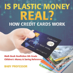 Is Plastic Money Real? How Credit Cards Work - Math Book Nonfiction 9th Grade - Children'S Money & Saving Reference