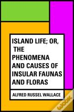 Island Life; Or, The Phenomena And Causes Of Insular Faunas And Floras