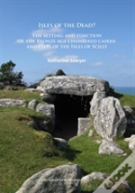 Isles Of The Dead?: The Setting And Function Of The Bronze Age Chambered Cairns And Cists Of The Isles Of Scilly