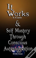It Works By R. H. Jarrett And Self Mastery Through Conscious Autosuggestion By Emile Coue