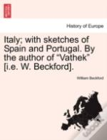 Italy; With Sketches Of Spain And Portugal. By The Author Of 'Vathek' (I.E. W. Beckford).