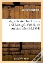 Italy, With Sketchs Of Spain And Portugal. Vathek, An Arabian Tale
