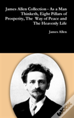James Allen Collection - As A Man Thinketh, Eight Pillars Of Prosperity, The Way Of Peace And The Heavenly Life