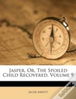 Jasper, Or, The Spoiled Child Recovered, Volume 9