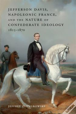 Wook.pt - Jefferson Davis, Napoleonic France, And The Nature Of Confederate Ideology, 1815-1870