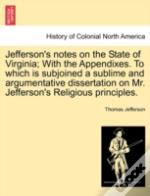 Jefferson'S Notes On The State Of Virginia; With The Appendixes. To Which Is Subjoined A Sublime And Argumentative Dissertation On Mr. Jefferson'S Rel
