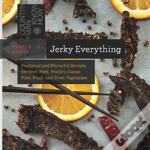 Jerky Everything - Foolproof And Flavorful Recipes For Beef, Pork, Poultry, Fish, Fruit, And Even Vegetables