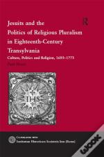 Jesuits And The Politics Of Religious Pluralism In Eighteenth-Century Transylvania