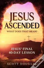 Jesus Ascended. What Does That Mean?: Je