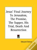 Jesus' Final Journey To Jerusalem, The Promise, The Supper, His Trial, Death And Resurrection