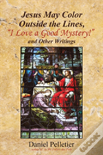 Jesus May Color Outside The Lines, 'I Love A Good Mystery!' And Other Writings