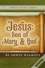 Jesus: Son Of Mary And God