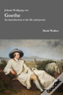 Johann Wolfgang Von Goethe: An Introduction To His Life And Poetry