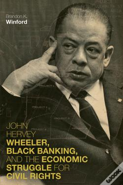 Wook.pt - John Hervey Wheeler, Black Banking, And The Economic Struggle For Civil Rights