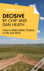 Joosr Guide To... Decisive By Chip And Dan Heath