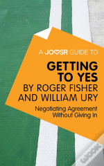 Joosr Guide To... Getting To Yes By Roger Fisher And William Ury
