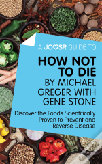 Joosr Guide To... How Not To Die By Michael Greger With Gene Stone