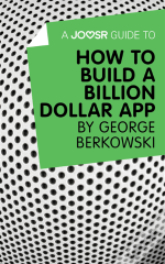 Joosr Guide To... How To Build A Billion Dollar App By George Berkowski
