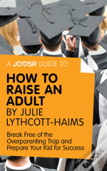 Joosr Guide To... How To Raise An Adult By Julie Lythcott-Haims
