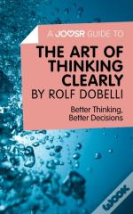 Joosr Guide To... The Art Of Thinking Clearly By Rolf Dobelli
