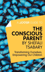 Joosr Guide To... The Conscious Parent By Shefali Tsabary
