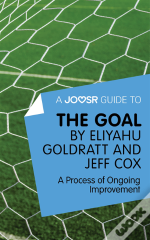 Joosr Guide To... The Goal By Eliyahu Goldratt And Jeff Cox