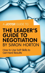 Joosr Guide To... The Leader'S Guide To Negotiation By Simon Horton