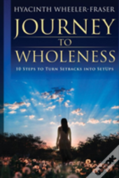 Journey To Wholeness: 10 Steps To Turn Setbacks Into Setups