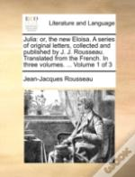 Julia: Or, The New Eloisa. A Series Of Original Letters, Collected And Published By J. J. Rousseau. Translated From The French. In Three Volumes. ...