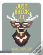 Just Brick It ; Petit Livre Pratique À L'Usage Des Adultes Fans De Lego