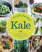 Kale: The Everyday Superfood : 150 Nutritious Recipes To Delight Every Kind Of Eater
