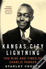 Kansas City Lightning : The Rise And Times Of Charlie Parker