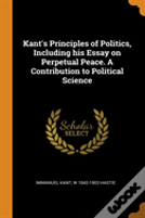 Kant'S Principles Of Politics, Including His Essay On Perpetual Peace. A Contribution To Political Science