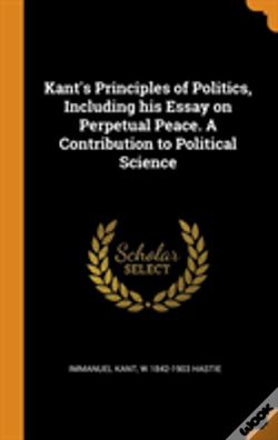 Wook.pt - Kant'S Principles Of Politics, Including His Essay On Perpetual Peace. A Contribution To Political Science