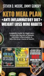 Keto Meal Plan + Anti Inflammatory Diet + Weight Loss Mini Habits: 3 Books In 1: Complete Guide For Beginners - Unlock The Secrets Of Ketosis, Minimiz