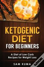 Ketogenic Diet For Beginners: A Diet Of