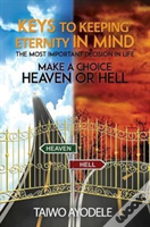 Keys To Keeping Eternity In Mind, The Most Important Decision In Life - Make A Choice: Heaven Or Hell