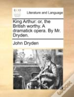 King Arthur: Or, The British Worthy. A D
